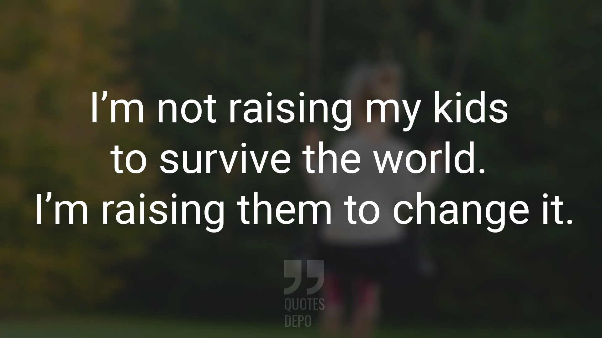 I'm not Raising My Kids to Survive the World
