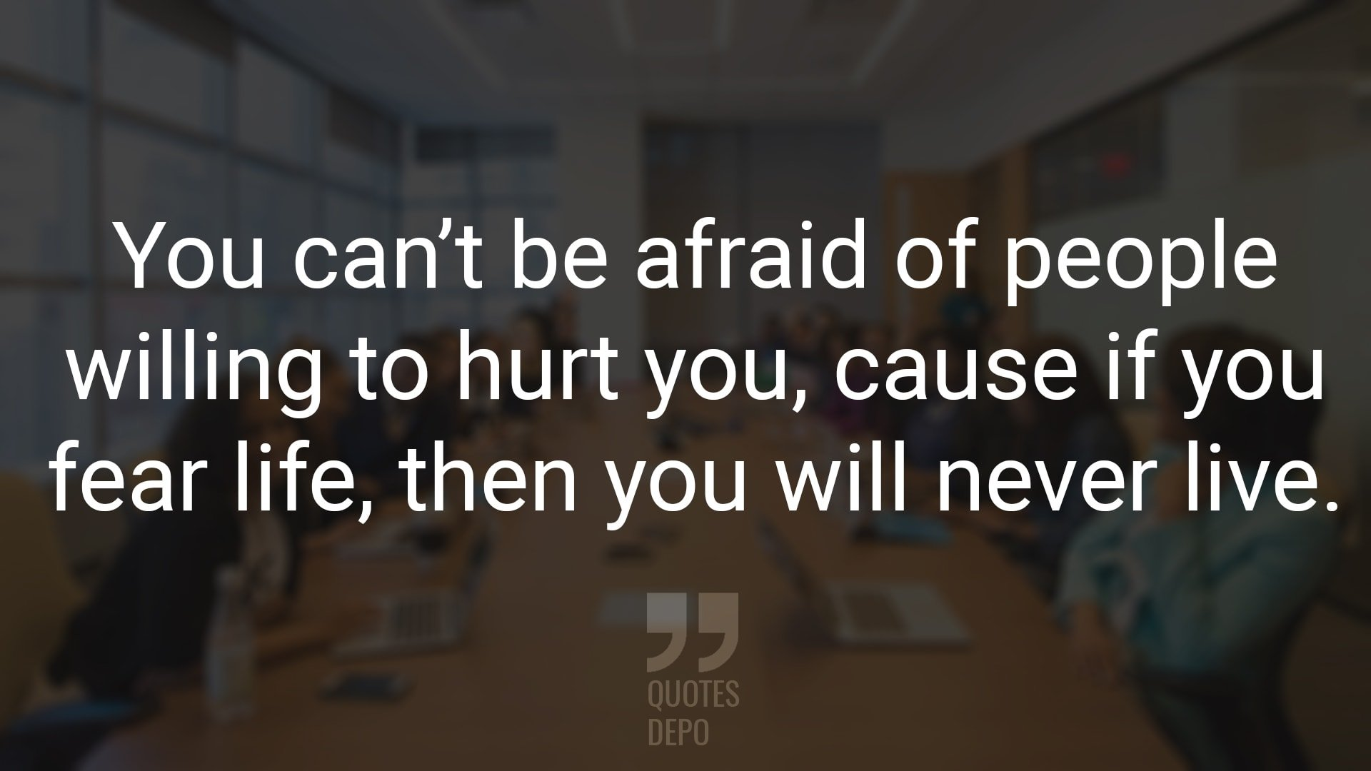 You Can't be Afraid of People Willing to Hurt You