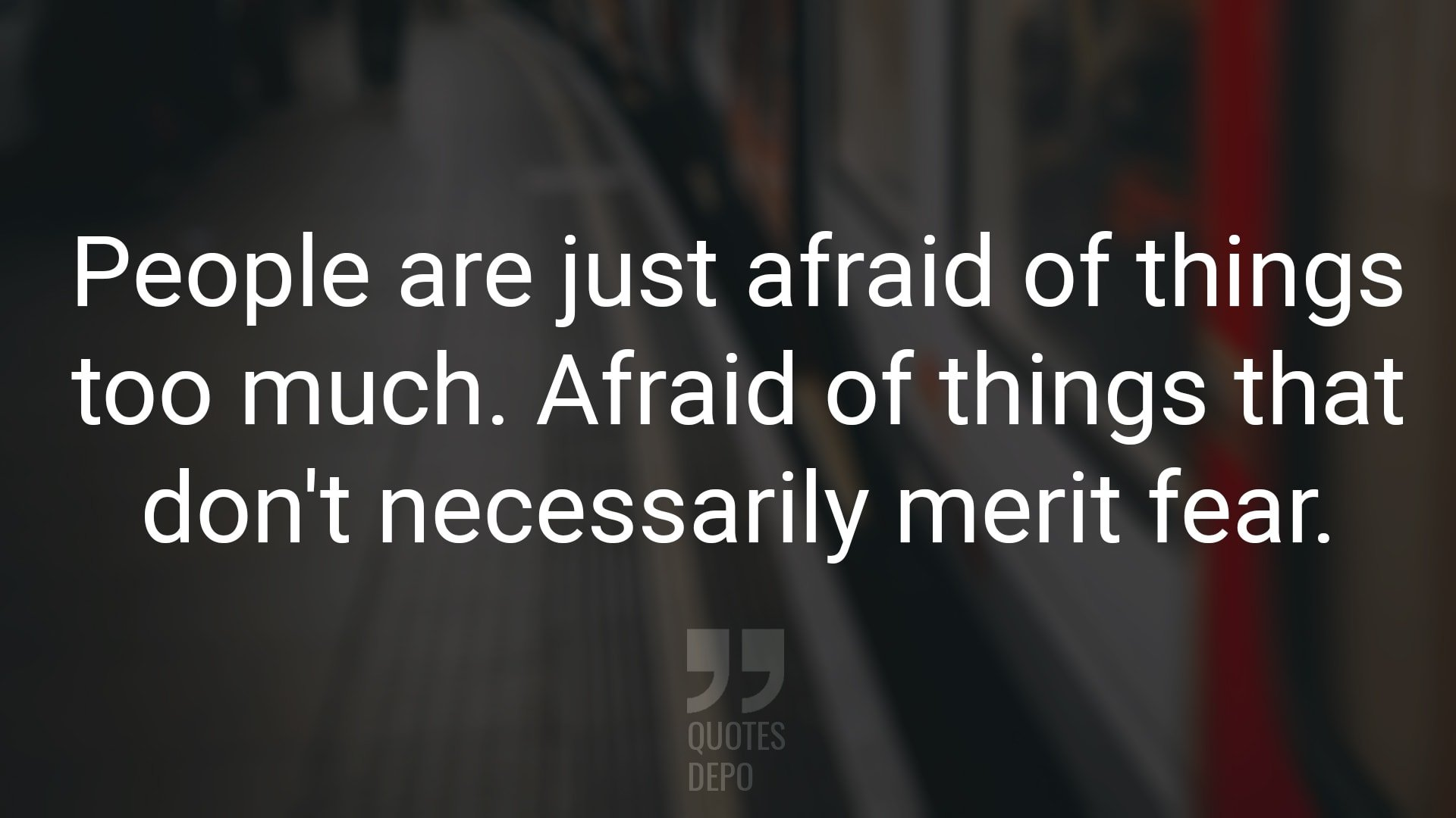People are Just Afraid of Things too Much