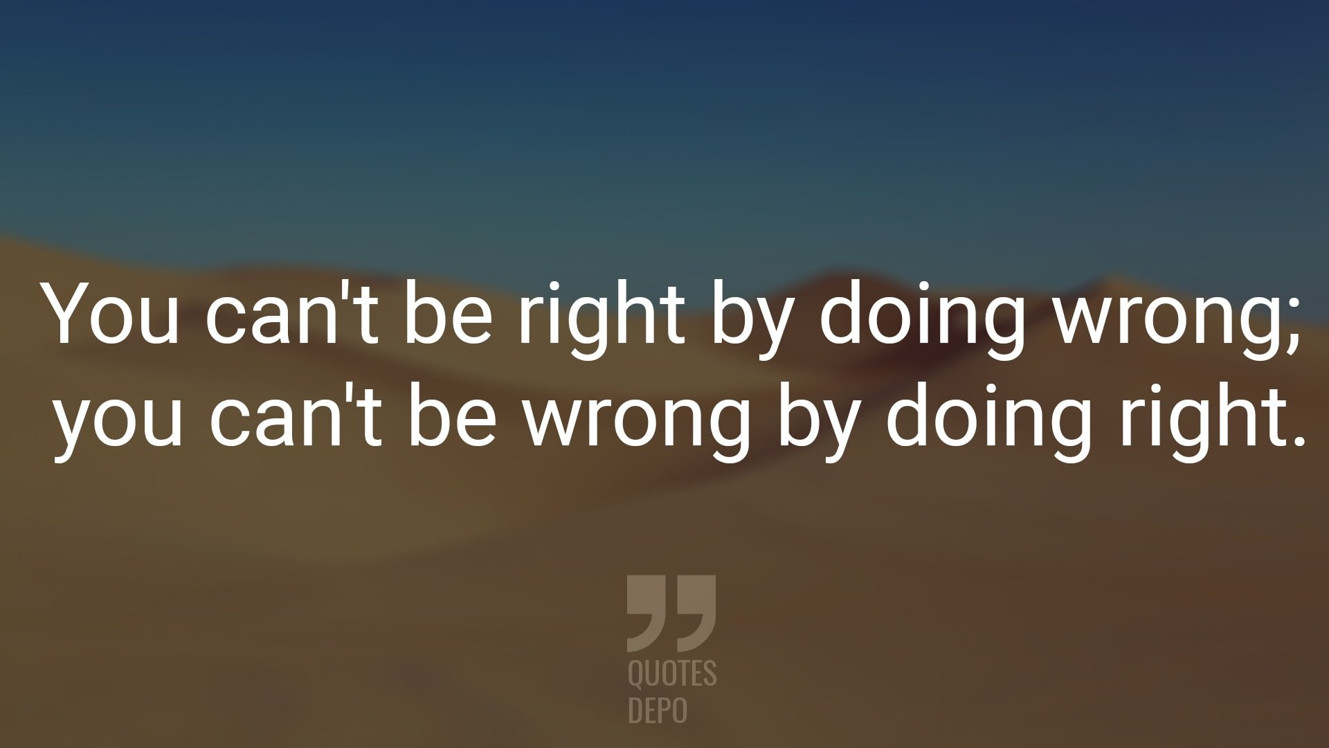 you can't be right by doing wrong